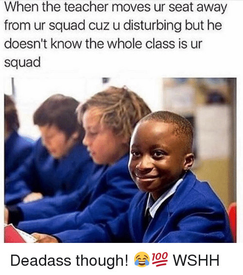 Memes, Squad, and Teacher: When the teacher moves ur seat away  from ur squad cuz u disturbing but he  doesn't know the whole class is ur  squad Deadass though! 😂💯 WSHH