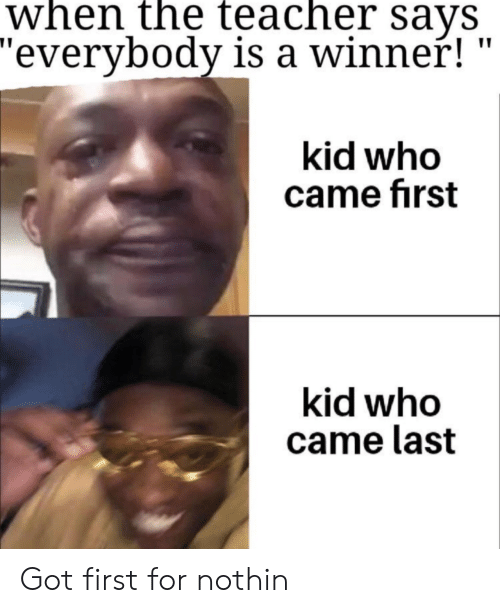 """first kid: when the teacher sayS  """"everybody is a winner!  kid who  came first  kid who  came last Got first for nothin"""