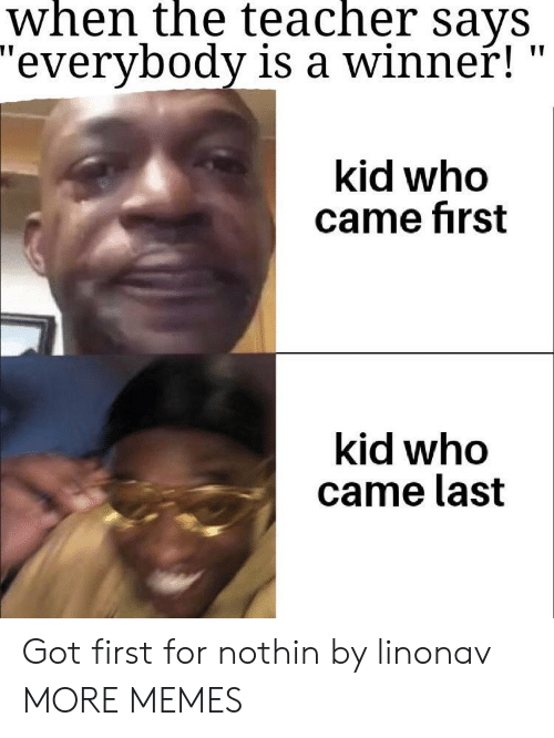 """first kid: when the teacher says  """"everybody is a winner!  kid who  came first  kid who  came last Got first for nothin by linonav MORE MEMES"""