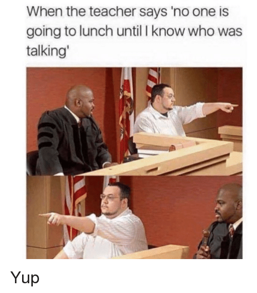 Funny, Teacher, and Who: When the teacher says 'no one is  going to lunch until I know who was  talking Yup