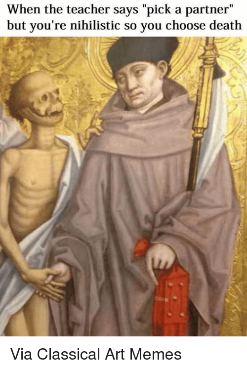 "Dank, Pick a Partner, and Classical Art: When the teacher says ""pick a partner""  but you're nihilistic so you choose death Via Classical Art Memes"