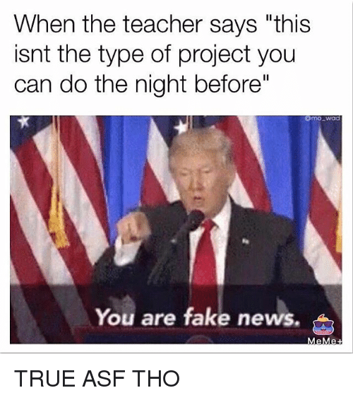 """Memes, 🤖, and Project: When the teacher says """"this  isn't the type of project you  can do the night before""""  You are fake news. TRUE ASF THO"""