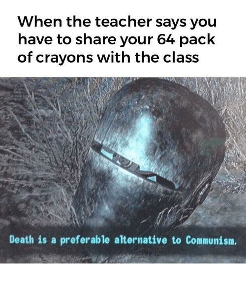 crayons: When the teacher says you  have to share your 64 pack  of crayons with the class  Death is a preferable alternative to Communism. Our crayons.