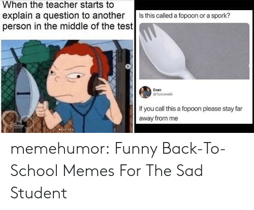 Far Away: When the teacher starts to  explain a question to another  person in the middle of the test  Is this called a fopoon or a spork?  Evan  @Turcowski  If you call this a fopoon please stay far  away from me memehumor:  Funny Back-To-School Memes For The Sad Student