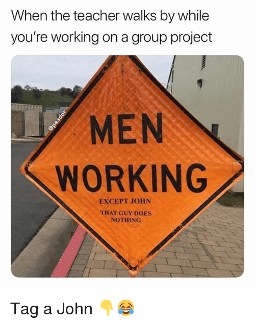 Funny, Teacher, and Working: When the teacher walks by while  you're working on a group project  MEN  WORKING  EXCEPT JOHN  THAT GUY DOES  NOTHING Tag a John 👇😂