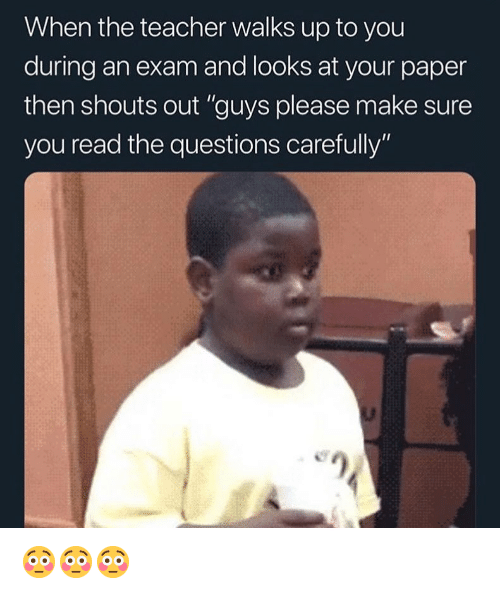 "Funny, Teacher, and Girl Memes: When the teacher walks up to you  during an exam and looks at your paper  then shouts out ""guys please make sure  you read the questions carefully"" 😳😳😳"