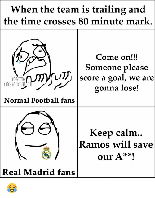 Memes, Keep Calm, and 🤖: When the team is trailing and  the time crosses 80 minute mark.  Come on!!!  Someone please  score a goal, we are  TheLAD Football  gonna lose!  Normal Football fans  Keep calm  Ramos will save  our A**!  Real Madrid fans 😂