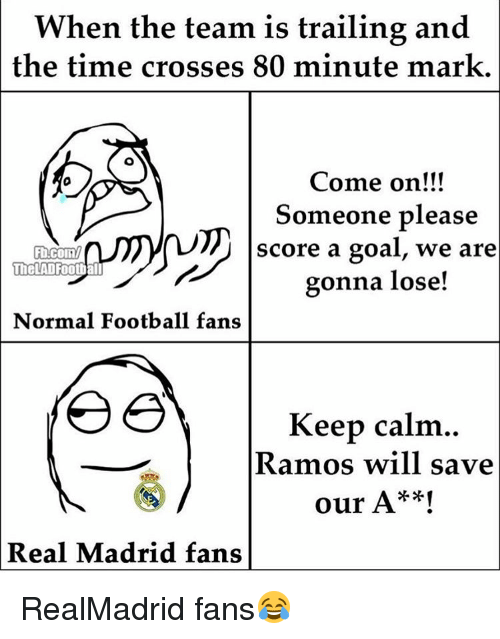 Memes, Keep Calm, and 🤖: When the team is trailing and  the time crosses 80 minute mark.  Come on!!!  Someone please  score a goal, we are  TheLAD Football  gonna lose!  Normal Football fans  Keep calm  Ramos will save  our A**!  Real Madrid fans RealMadrid fans😂