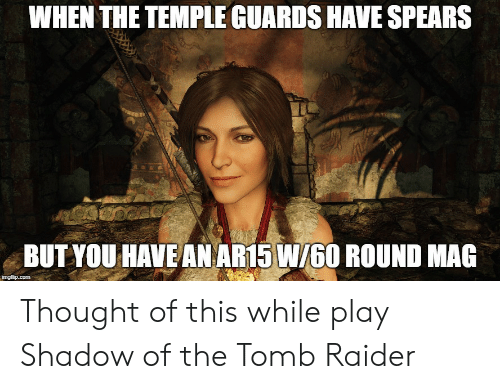 Ar15: WHEN THE TEMPLE GUARDS HAVE SPEARS  BUT YOU HAVE AN AR15 W/60 ROUND MAG Thought of this while play Shadow of the Tomb Raider