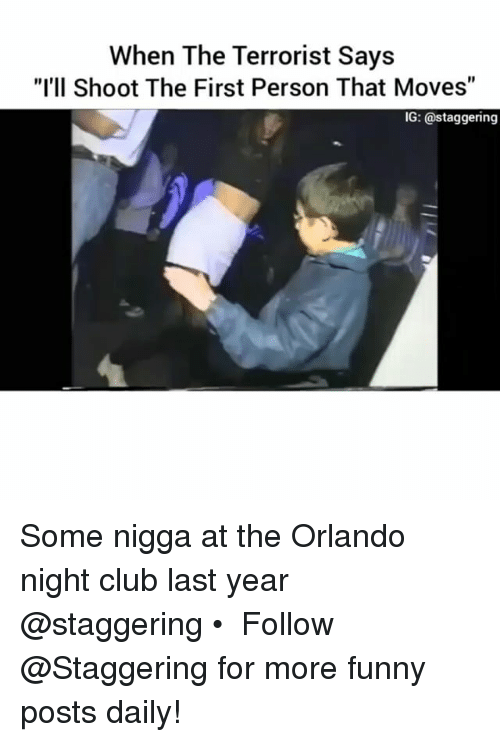 """Funnyes: When The Terrorist Says  """"I'll Shoot The First Person That Moves""""  IG: a staggering Some nigga at the Orlando night club last year @staggering • ➫➫➫ Follow @Staggering for more funny posts daily!"""