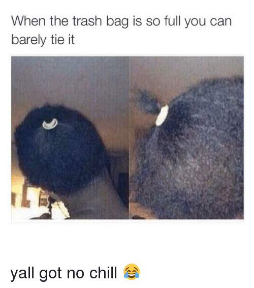 Dank Memes: When the trash bag is so full you can  barely tie it yall got no chill 😂