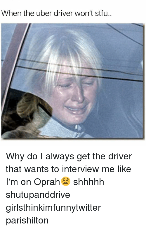 Funny, Oprah Winfrey, and Stfu: When the uber driver won't stfu.. Why do I always get the driver that wants to interview me like I'm on Oprah😫 shhhhh shutupanddrive girlsthinkimfunnytwitter parishilton