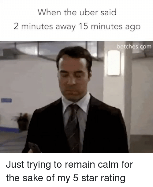 Uber, Star, and Girl Memes: When the uber said  2 minutes away 15 minutes ago  betches.com Just trying to remain calm for the sake of my 5 star rating