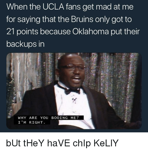 Chip Kelly: When the UCLA fans get mad at me  for saying that the Bruins only got to  21 points because Oklahoma put their  backups in  WHY ARE YOU BOOING ME?  I'M RIGHT