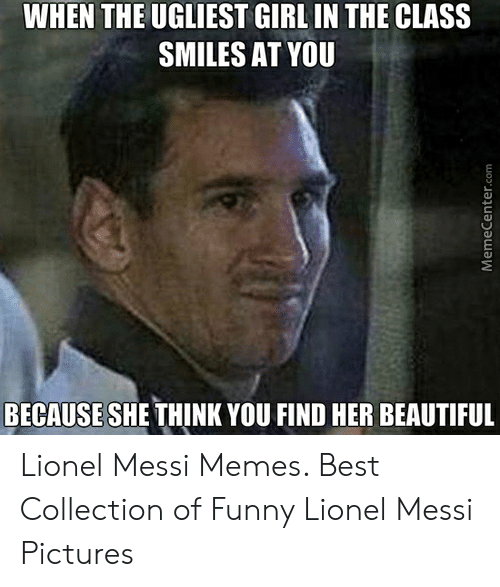 Lionel Messi Memes: WHEN THE UGLIEST GIRL IN THE CLASS  SMILES AT YOU  BECAUSE SHE THINK YOU FIND HER BEAUTIFUL Lionel Messi Memes. Best Collection of Funny Lionel Messi Pictures