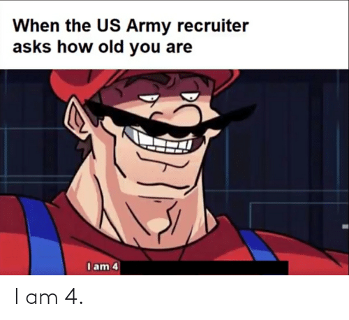 Army Recruiter: When the US Army recruiter  asks how old you are  I am 4 I am 4.