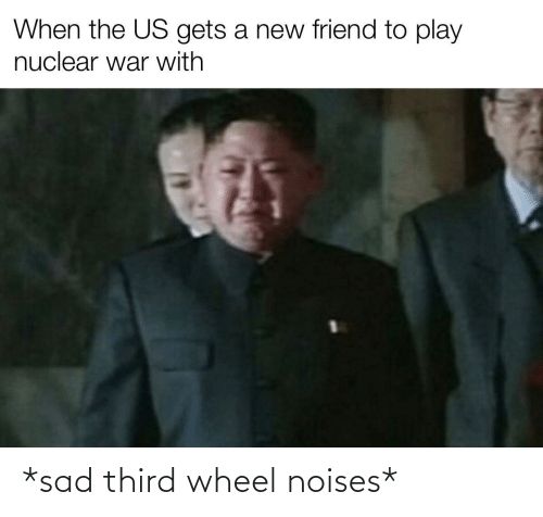 The Us: When the US gets a new friend to play  nuclear war with *sad third wheel noises*