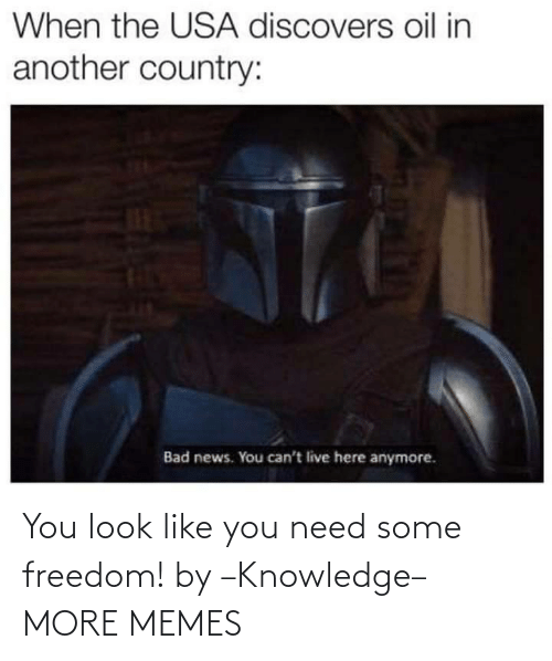 Freedom: When the USA discovers oil in  another country:  Bad news. You can't live here anymore. You look like you need some freedom! by –Knowledge– MORE MEMES