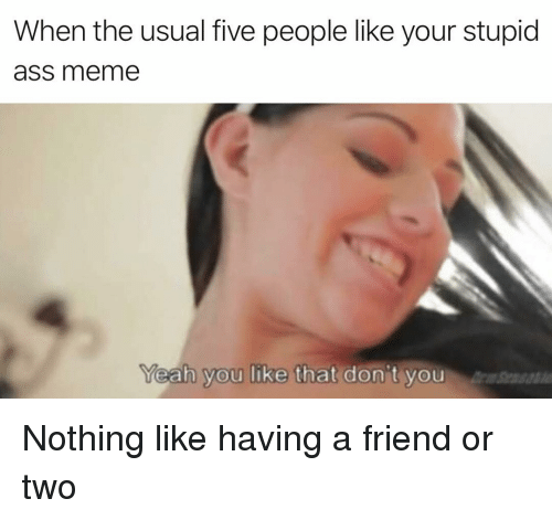 Ass Meme: When the usual five people like your stupid  ass meme  eah you like that don't you Nothing like having a friend or two