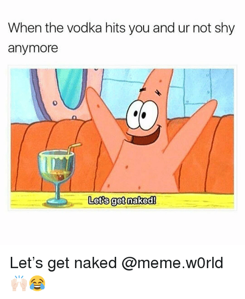 Naked Meme: When the vodka hits you and ur not shy  anymore  ci  0  Let's get naked! Let's get naked @meme.w0rld 🙌🏻😂