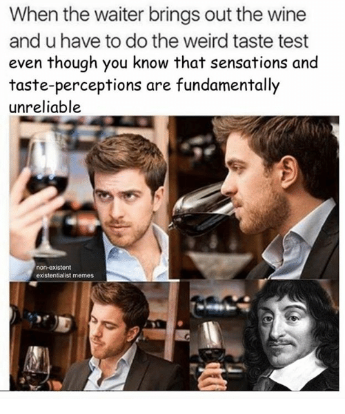 Fundamentalism: When the waiter brings out the wine  and u have to do the weird taste test  even though you know that sensations and  taste-perceptions are fundamentally  unreliable  non-existent  existentialist memes