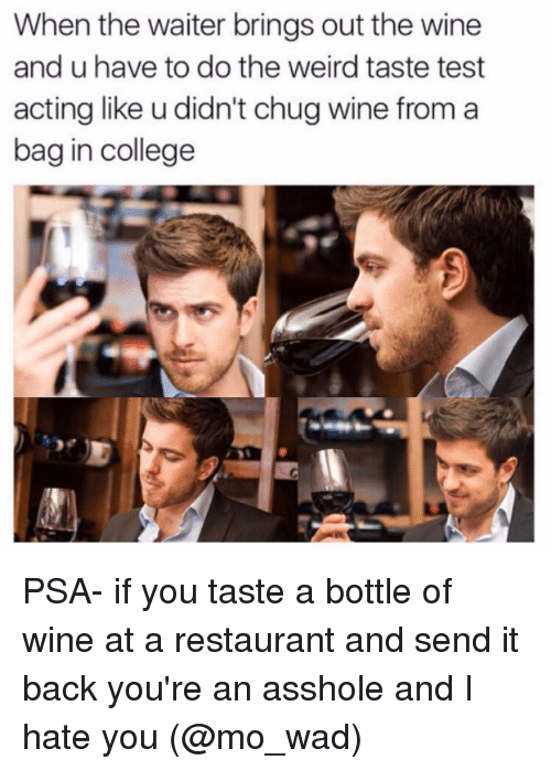 College, Funny, and Weird: When the waiter brings out the wine  and u have to do the weird taste test  acting like u didn't chug wine from a  bag in college PSA- if you taste a bottle of wine at a restaurant and send it back you're an asshole and I hate you (@mo_wad)