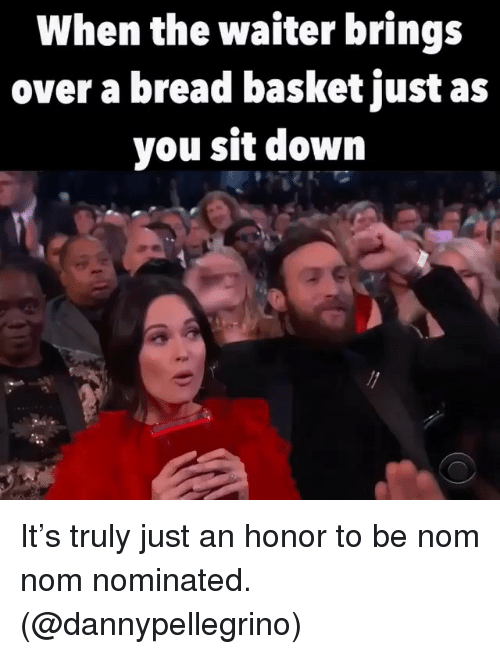 nom nom: When the waiter brings  over a bread basket just as  you sit down It's truly just an honor to be nom nom nominated. (@dannypellegrino)