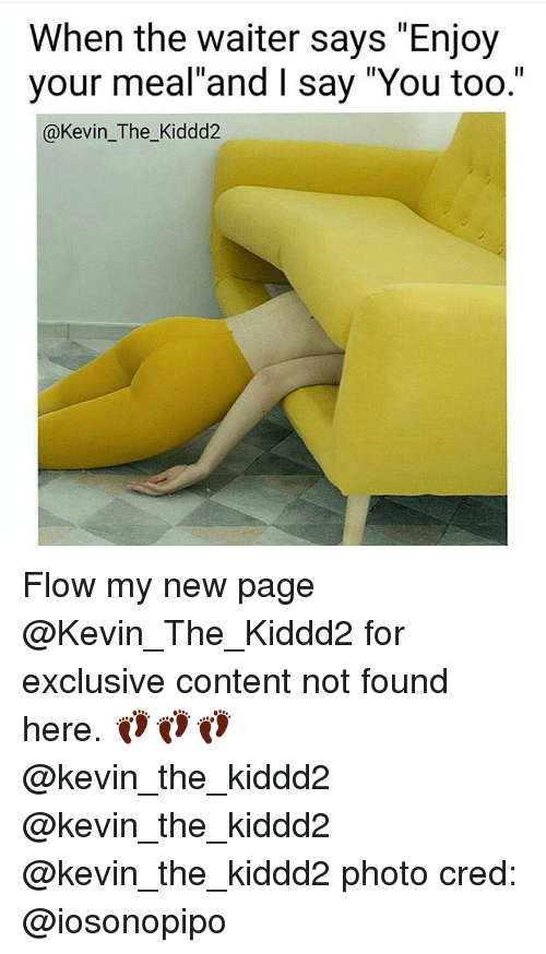 "Memes, Content, and 🤖: When the waiter says ""Enjoy  your meal and l say ""You too.""  @Kevin The Kiddd2 Flow my new page @Kevin_The_Kiddd2 for exclusive content not found here. 👣👣👣 @kevin_the_kiddd2 @kevin_the_kiddd2 @kevin_the_kiddd2 photo cred: @iosonopipo"