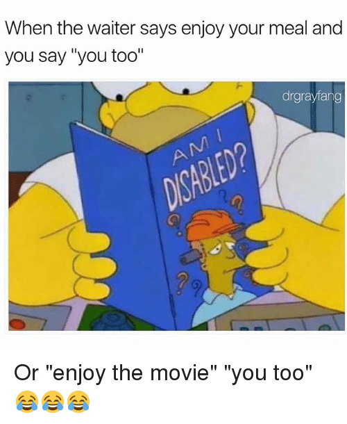 """Funny, Movie, and You: When the waiter says enjoy your meal and  you say """"you too""""  drgrayfang Or """"enjoy the movie"""" """"you too""""😂😂😂"""
