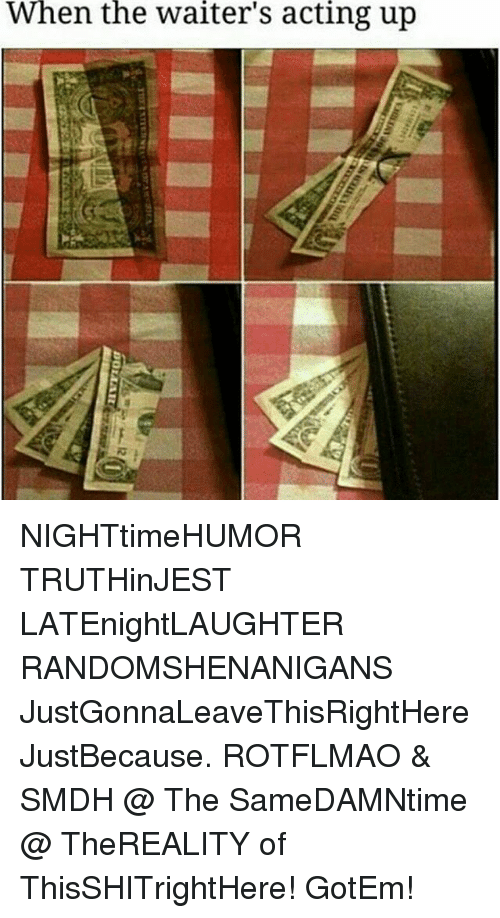 rotflmao: When  the  waiter's  acting  up NIGHTtimeHUMOR TRUTHinJEST LATEnightLAUGHTER RANDOMSHENANIGANS JustGonnaLeaveThisRightHere JustBecause. ROTFLMAO & SMDH @ The SameDAMNtime @ TheREALITY of ThisSHITrightHere! GotEm!