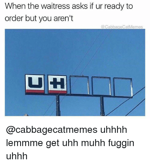 Uhhh: When the waitress asks if ur ready to  order but you aren't  Cabbage CatMemes  DUH @cabbagecatmemes uhhhh lemmme get uhh muhh fuggin uhhh