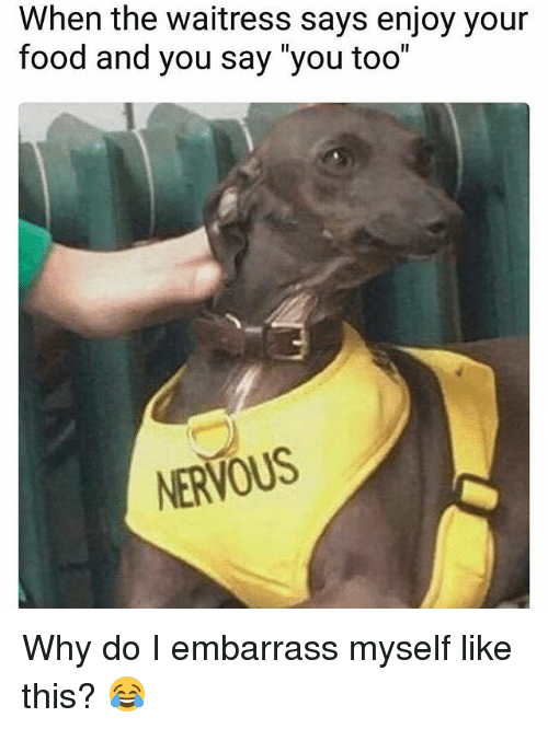 """Food, Memes, and 🤖: When the waitress says enjoy your  food and you say """"you too""""  NERVOUS Why do I embarrass myself like this? 😂"""