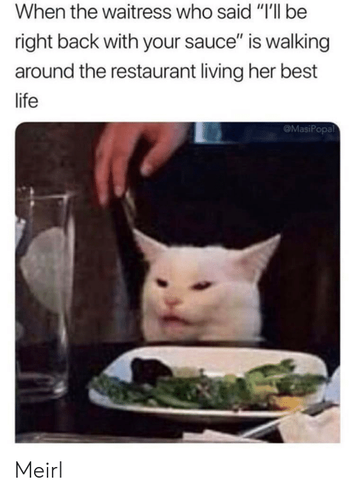 """waitress: When the waitress who said """"I'll be  right back with your sauce"""" is walking  around the restaurant living her best  life  @MasiPopal Meirl"""