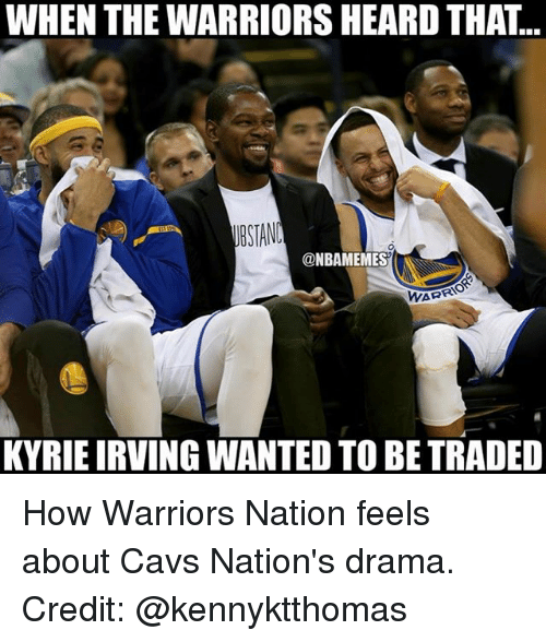Cavs, Kyrie Irving, and Memes: WHEN THE WARRIORS HEARD THAT...  @NBAMEMES  WARRIO  KYRIE IRVING WANTED TO BE TRADED How Warriors Nation feels about Cavs Nation's drama. Credit: @kennyktthomas