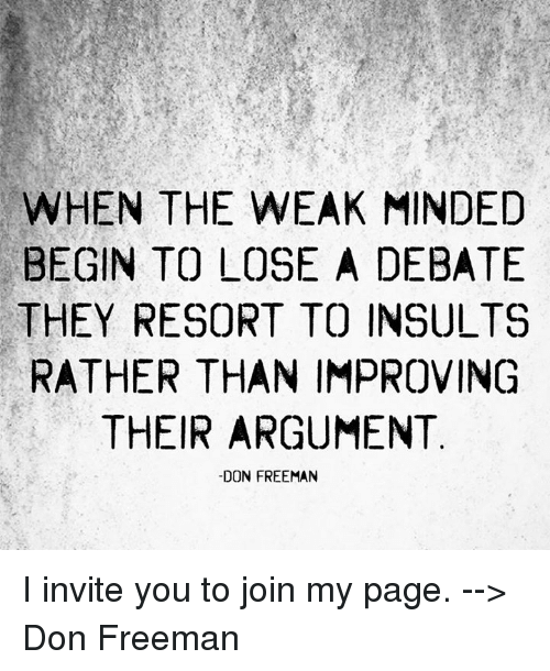 debatable: WHEN THE WEAK MINDED  BEGIN TO LOSE A DEBATE  THEY RESORT TO INSULTS  RATHER THAN IMPROVING  THEIR ARGUMENT  -DON FREEMAN I invite you to join my page. --> Don Freeman