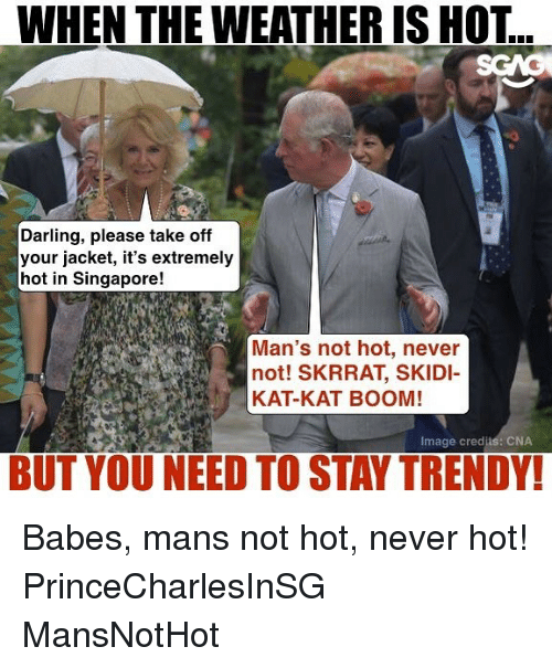 cna: WHEN THE WEATHER IS HOT  Darling, please take off  your jacket, it's extremely  hot in Singapore!  Man's not hot, never  not! SKRRAT, SKIDI  KAT-KAT BOOM!  Image credjis: CNA  BUT YOU NEED TO STAY TRENDY! Babes, mans not hot, never hot! PrinceCharlesInSG MansNotHot