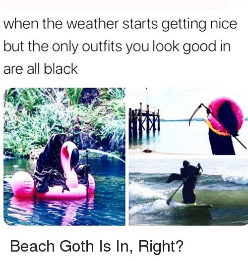 Beach, Black, and Good: when the weather starts getting nice  but the only outfits you look good in  are all black <p>Beach Goth Is In, Right?</p>