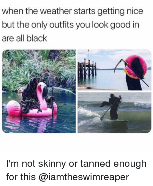 not skinny: when the weather starts getting nice  but the only outfits you look good in  are all black I'm not skinny or tanned enough for this @iamtheswimreaper