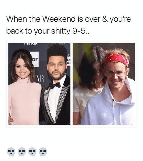 Funny, The Weekend, and Back: When the Weekend is over & you're  back to your shitty 9-5..  LA  ARR 💀💀💀💀