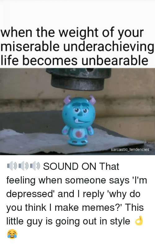 Making Meme: when the weight of your  miserable underachieving  life becomes unbearable  sarcastic tendencies 🔊🔊🔊 SOUND ON That feeling when someone says 'I'm depressed' and I reply 'why do you think I make memes?' This little guy is going out in style 👌😂