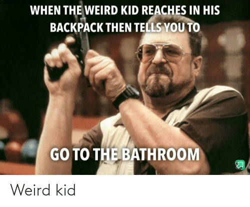 Backpack: WHEN THE WEIRD KID REACHES IN HIS  BACKPACK THEN TELLS YOU TO  GO TO THE BATHROOM Weird kid