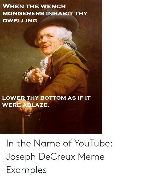 Meme Examples: WHEN THE WENCH  MONGERERS INHABIT THY  DWELLING  LOWER THY BOTTOM AS IF IT  WERE ABLAZE In the Name of YouTube: Joseph DeCreux Meme Examples