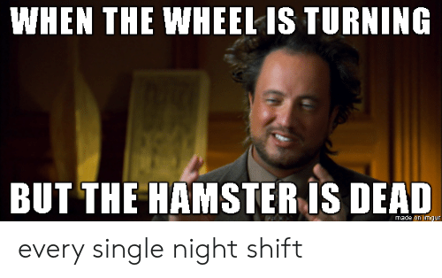 Hamster: WHEN THE WHEEL IS TURNING  BUT THE HAMSTER IS DEAD  made on imgur every single night shift