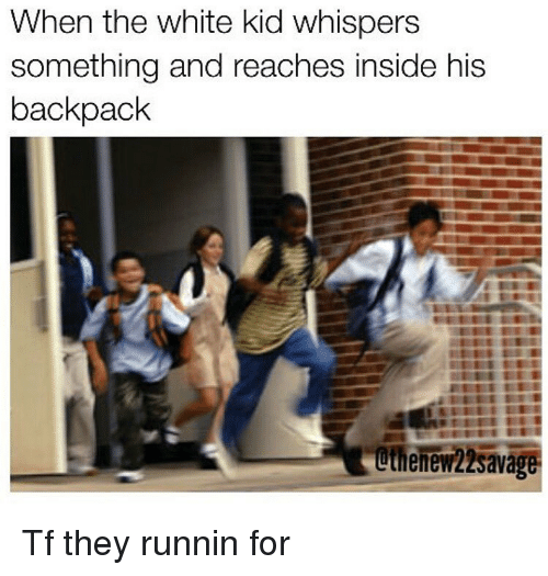 Backpacking: When the white kid whispers  something and reaches inside his  backpack  uthenew22savag Tf they runnin for