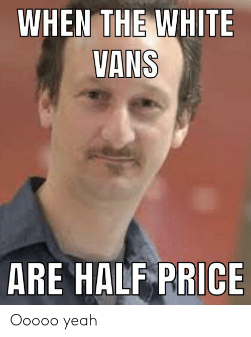 white vans: WHEN THE WHITE  VANS  ARE HALF PRICE Ooooo yeah