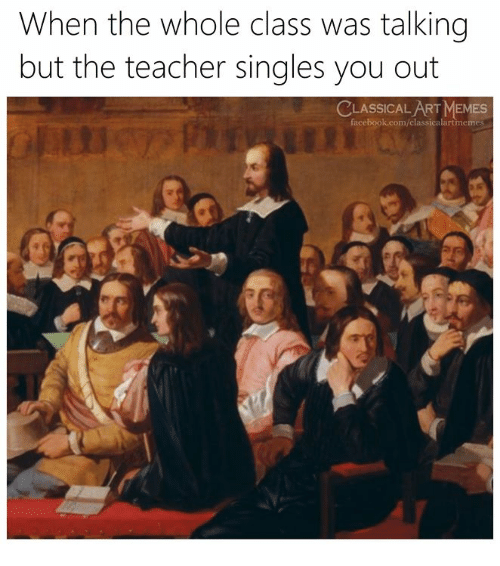 Facebook, Memes, and Teacher: When the whole class was talking  but the teacher singles you out  CLASSICAL ART MEMES  facebook.com/classicalartmemes  マ