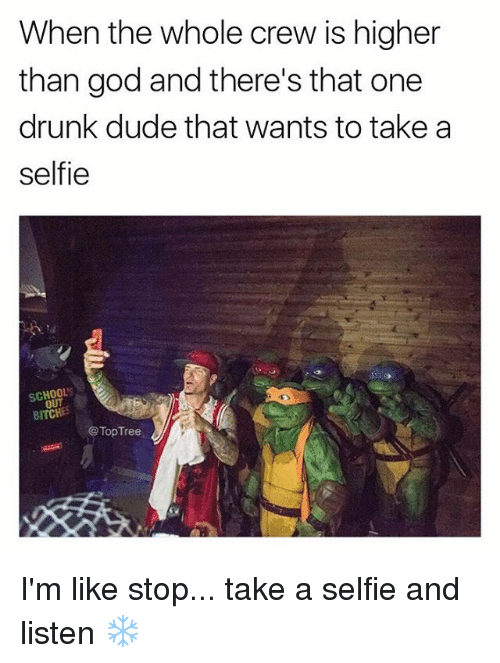 Drunk, Dude, and God: When the whole crew is higher  than god and there's that one  drunk dude that wants to take a  selfie  SCHOOL  OUT  BITCHE  @ TopTree I'm like stop... take a selfie and listen ❄️