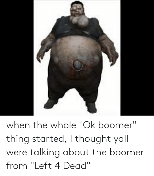 """left 4 dead: when the whole """"Ok boomer"""" thing started, I thought yall were talking about the boomer from """"Left 4 Dead"""""""