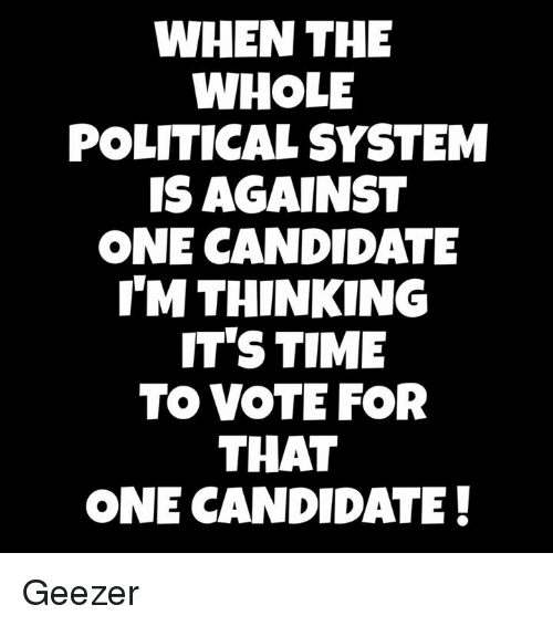 geezer: WHEN THE  WHOLE  POLITICAL SYSTEM  IS AGAINST  ONE CANDIDATE  THINKING  IT'S TIME  TO VOTE FOR  THAT  ONE CANDIDATE! Geezer