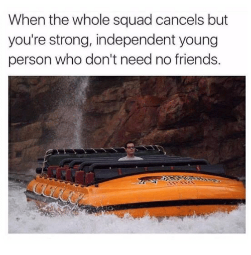 Friends, Squad, and Humans of Tumblr: When the whole squad cancels but  you're strong, independent young  person who don't need no friends
